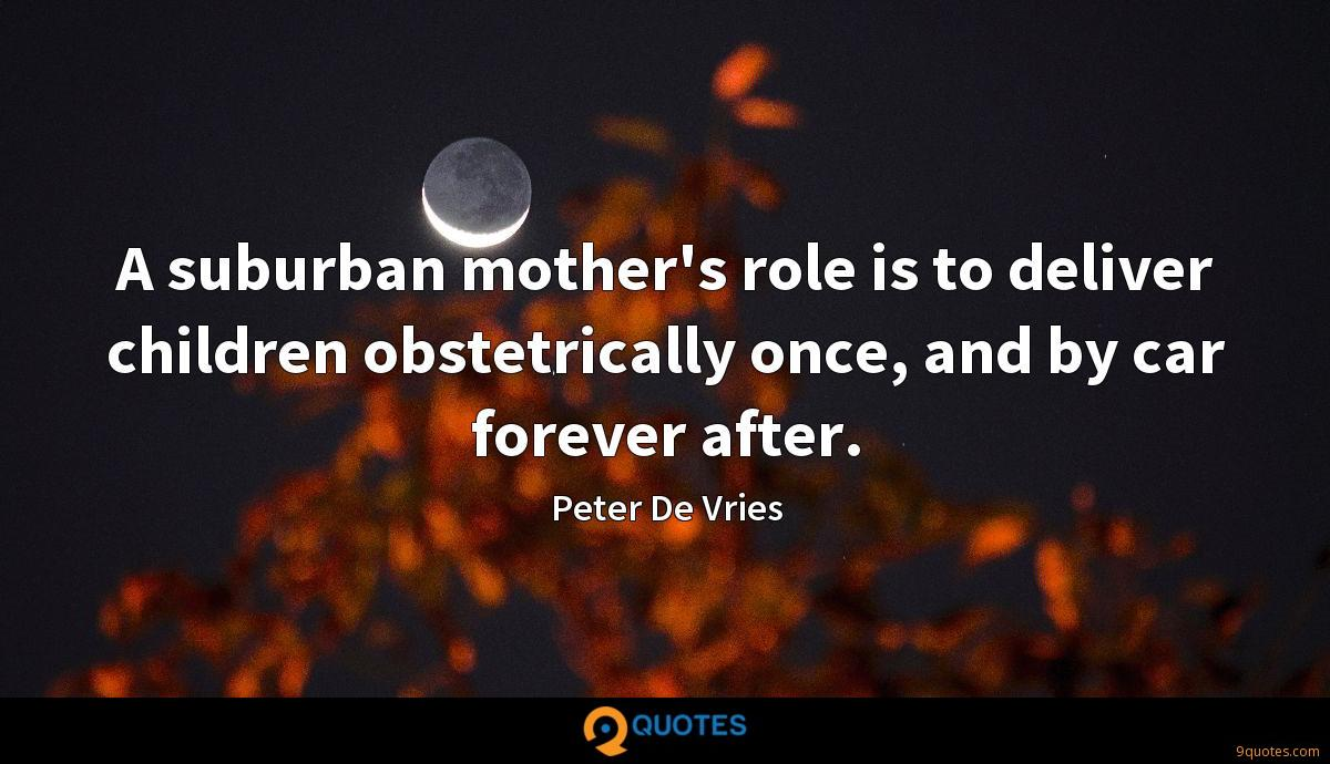 A suburban mother's role is to deliver children obstetrically once, and by car forever after.