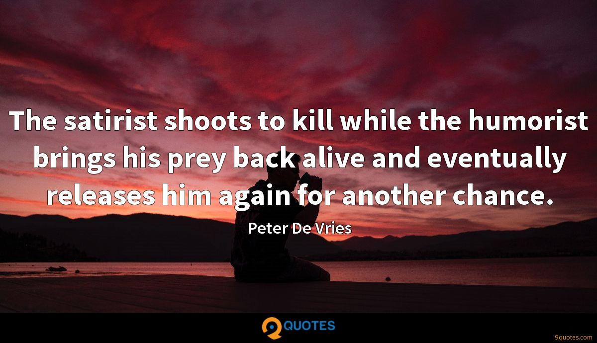 The satirist shoots to kill while the humorist brings his prey back alive and eventually releases him again for another chance.