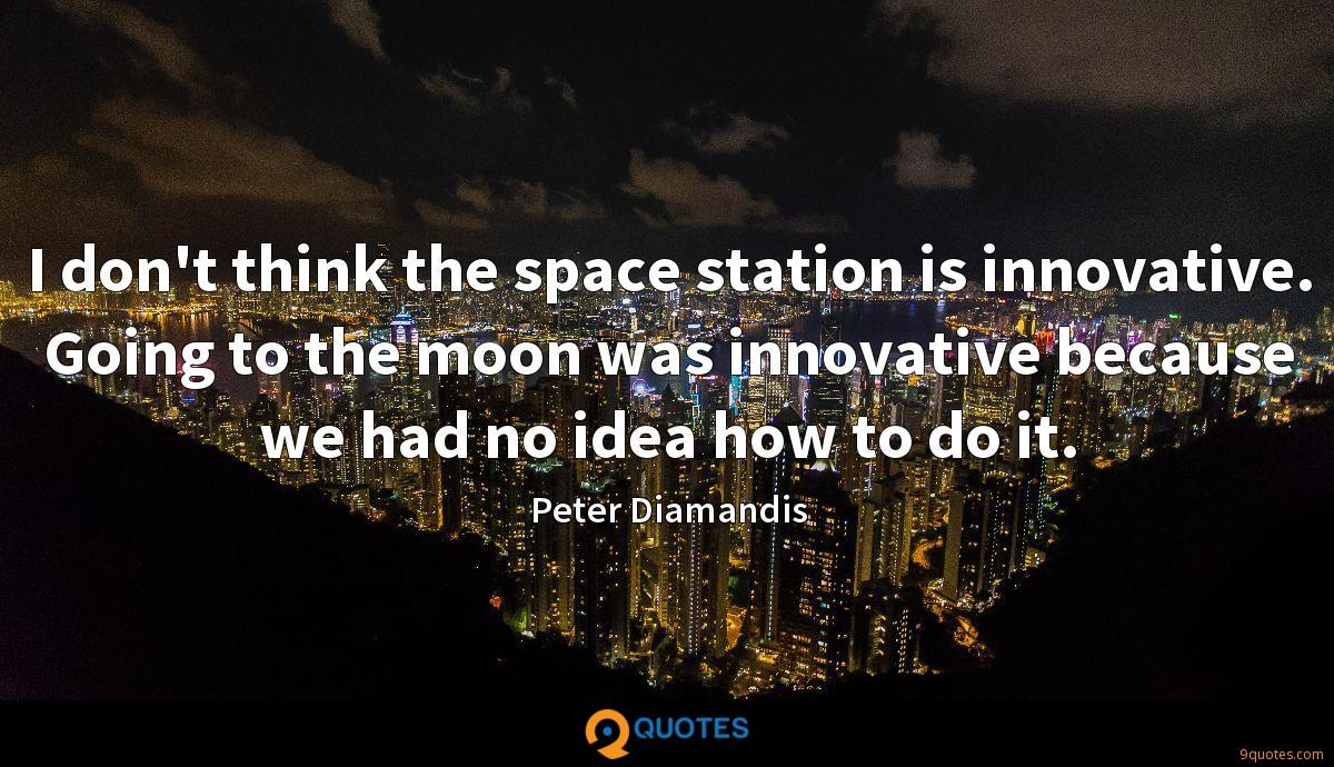 I don't think the space station is innovative. Going to the moon was innovative because we had no idea how to do it.