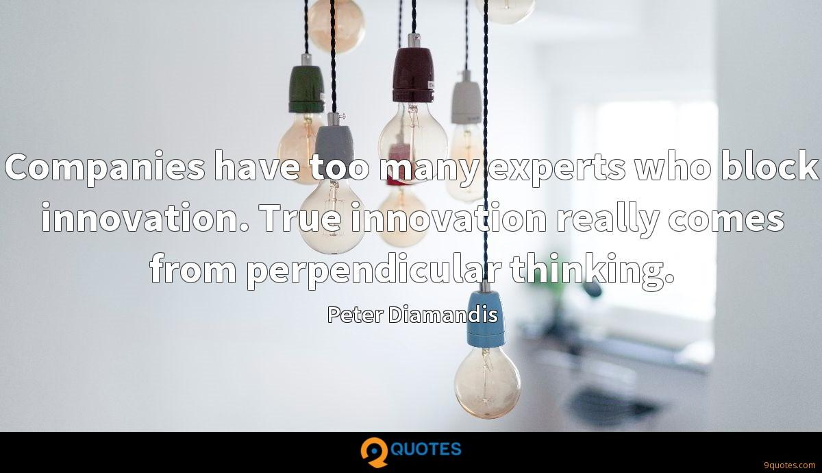 Companies have too many experts who block innovation. True innovation really comes from perpendicular thinking.