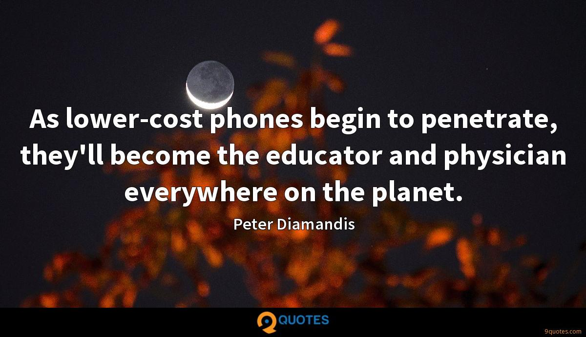 As lower-cost phones begin to penetrate, they'll become the educator and physician everywhere on the planet.