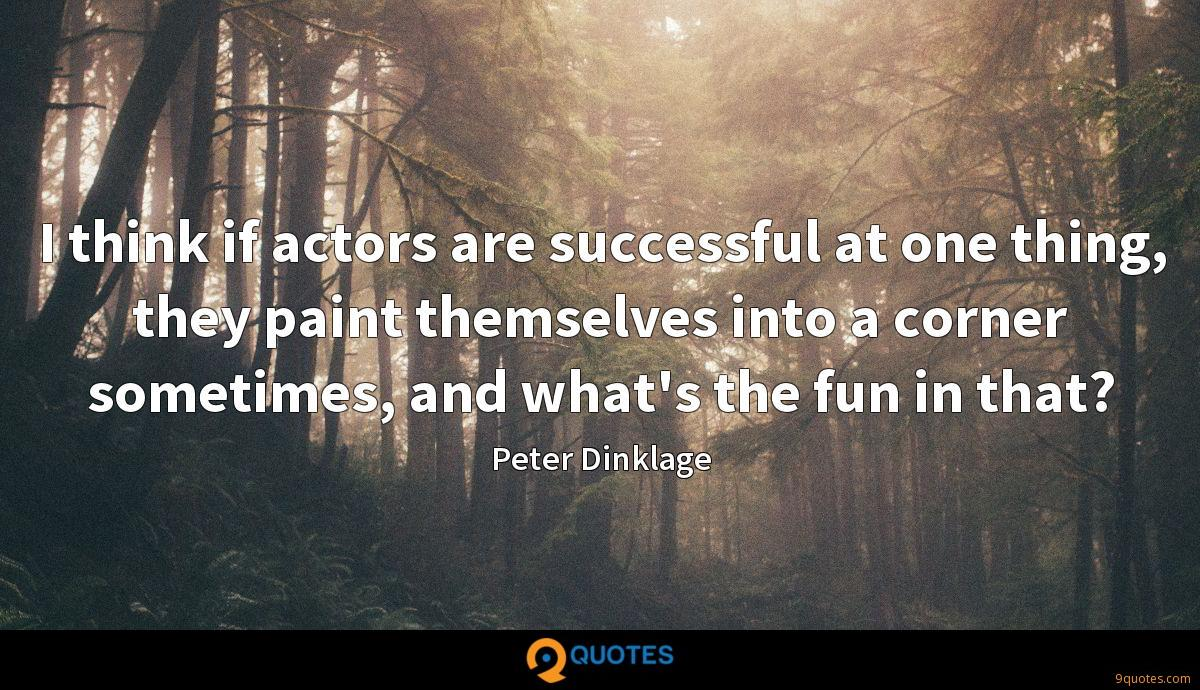 I think if actors are successful at one thing, they paint themselves into a corner sometimes, and what's the fun in that?