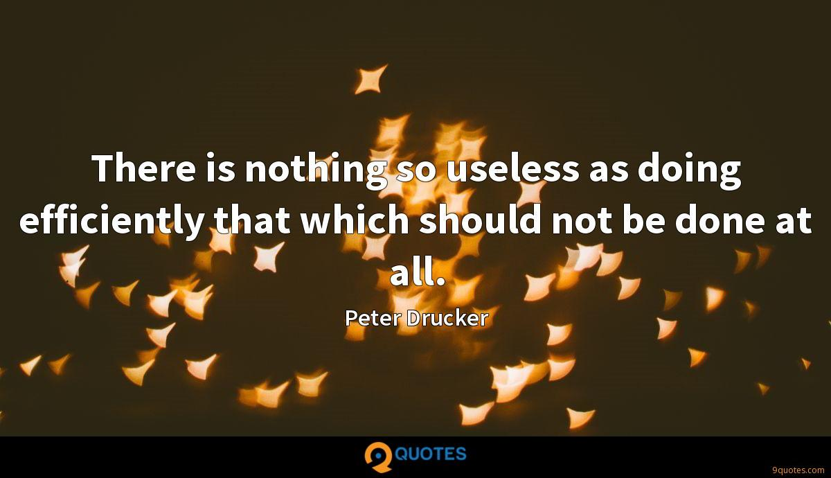 There is nothing so useless as doing efficiently that which should not be done at all.