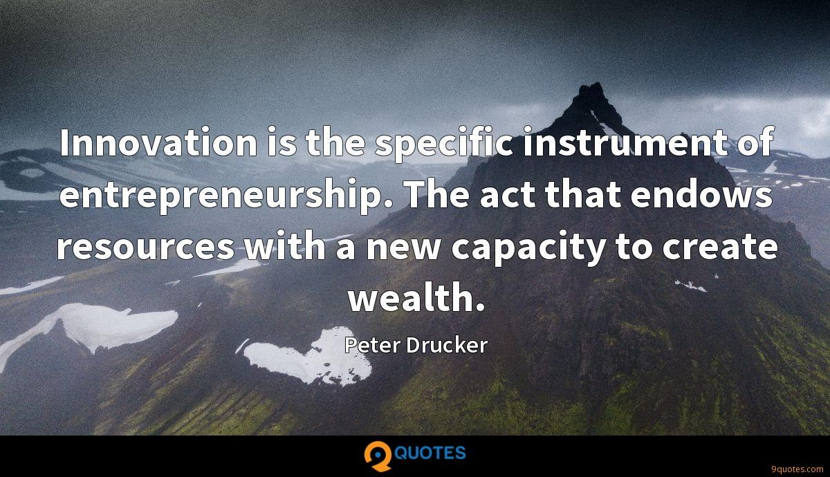 Innovation is the specific instrument of entrepreneurship. The act that endows resources with a new capacity to create wealth.