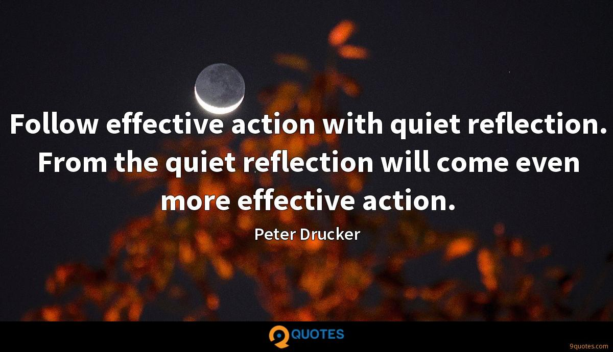 Follow effective action with quiet reflection. From the quiet reflection will come even more effective action.