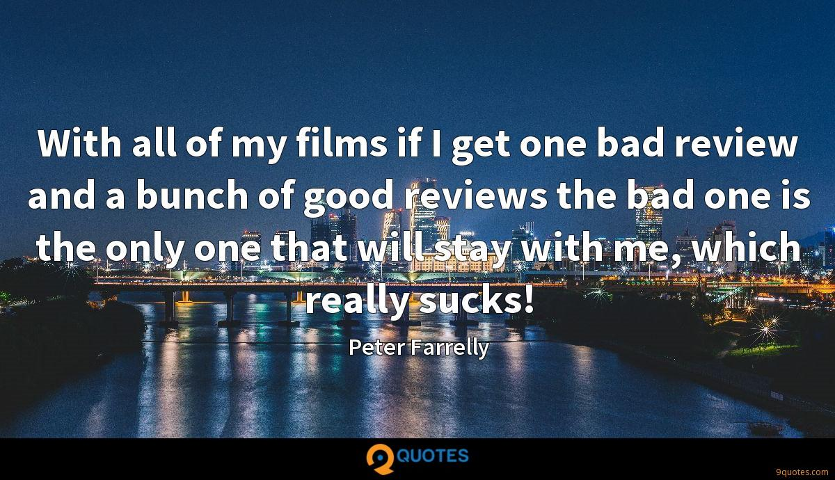 With all of my films if I get one bad review and a bunch of good reviews the bad one is the only one that will stay with me, which really sucks!