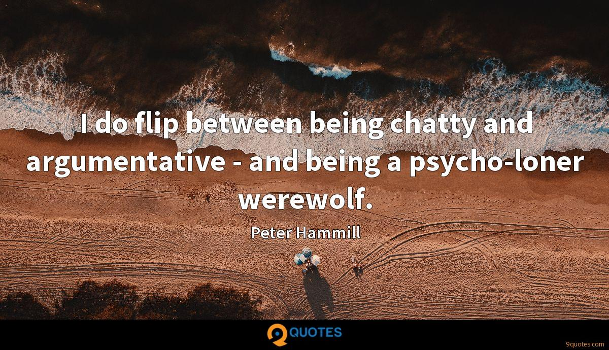 I do flip between being chatty and argumentative - and being a psycho-loner werewolf.