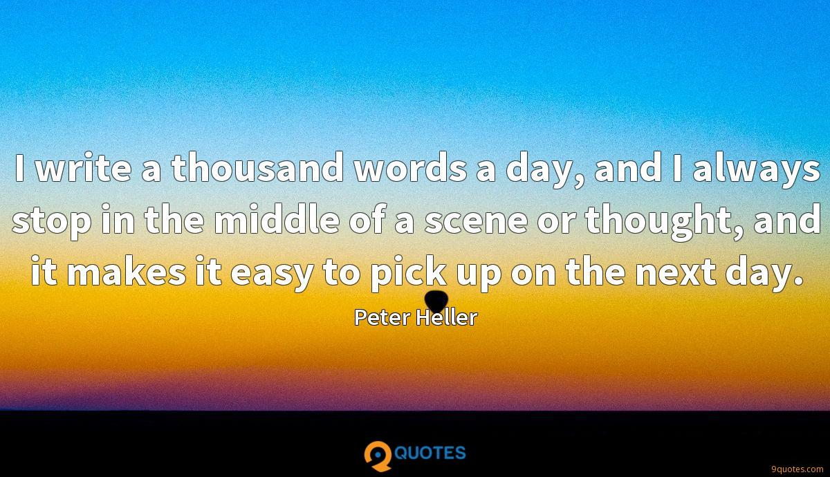 I write a thousand words a day, and I always stop in the middle of a scene or thought, and it makes it easy to pick up on the next day.