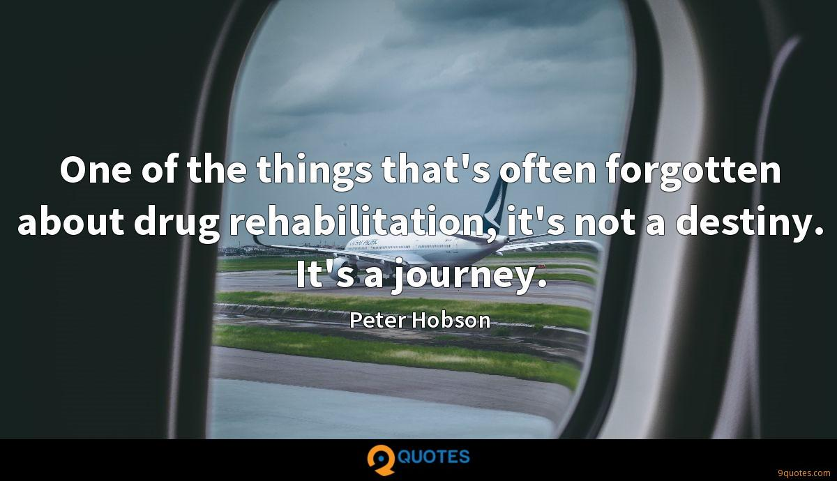 One of the things that's often forgotten about drug rehabilitation, it's not a destiny. It's a journey.