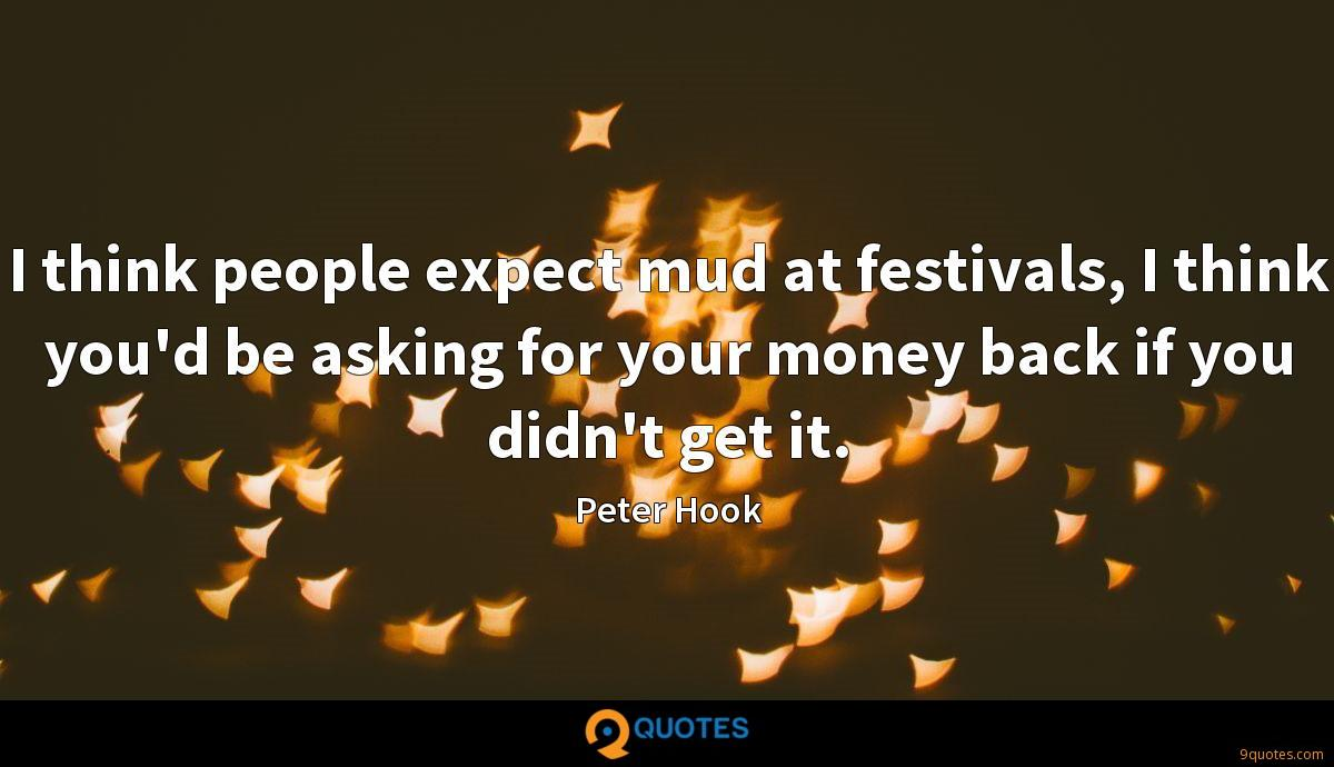 I think people expect mud at festivals, I think you'd be asking for your money back if you didn't get it.