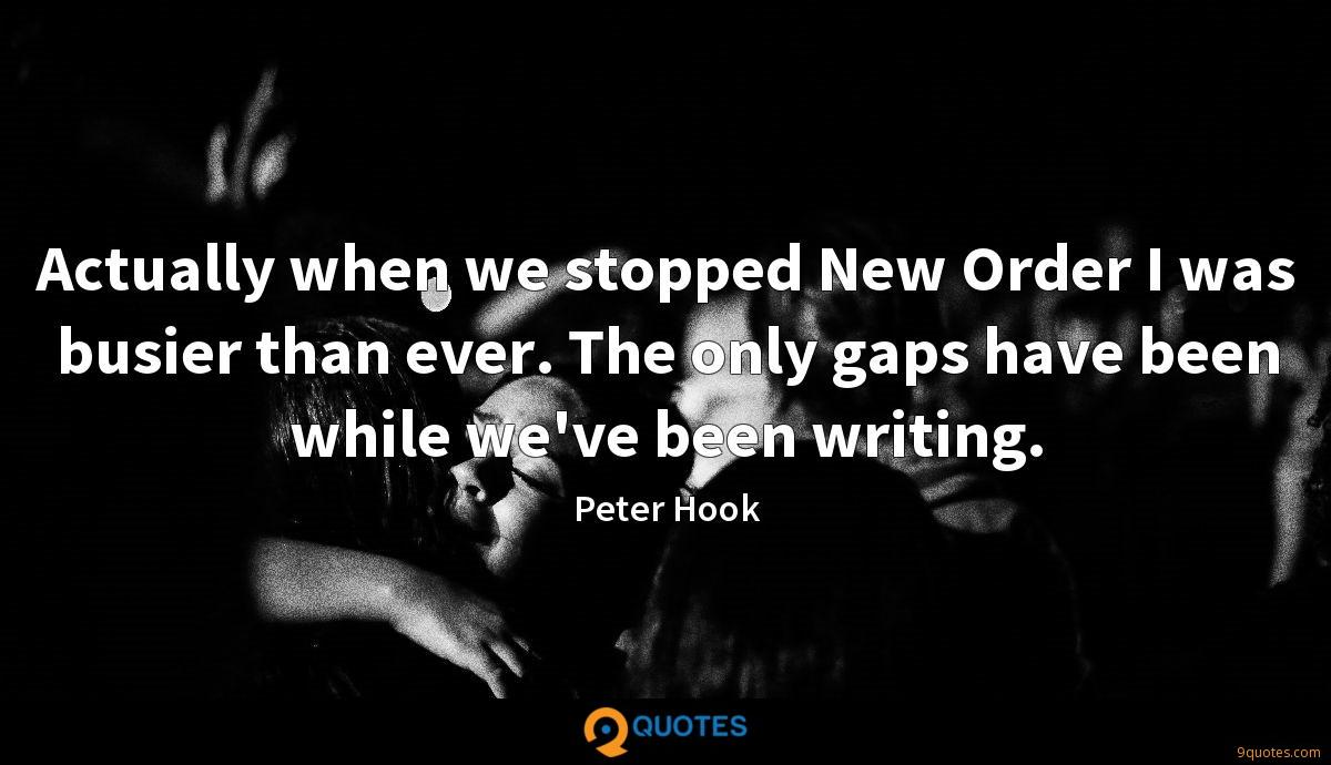 Actually when we stopped New Order I was busier than ever. The only gaps have been while we've been writing.