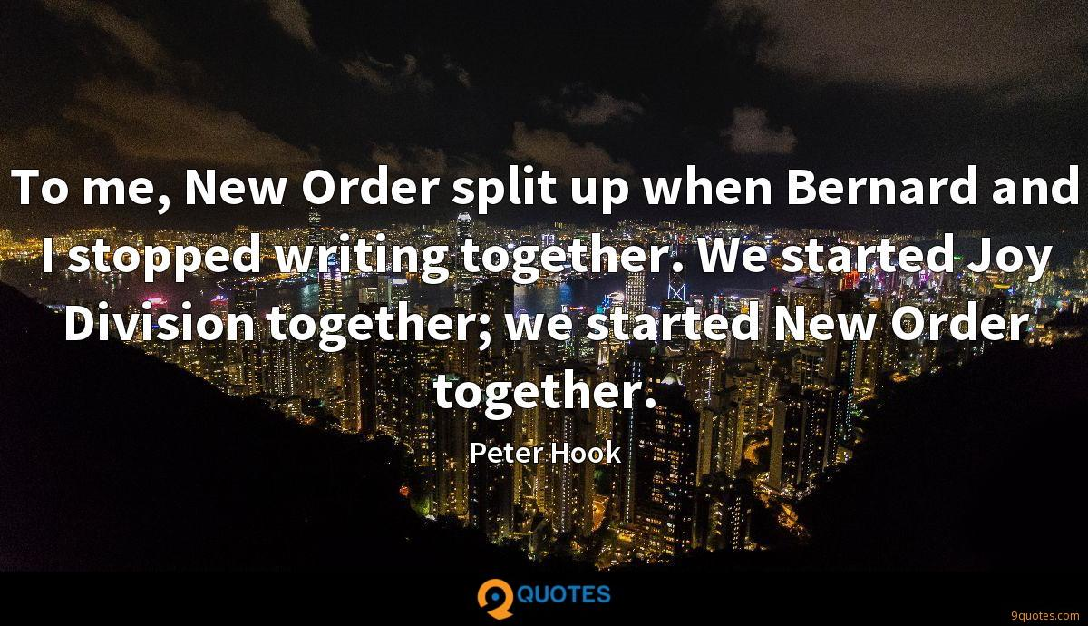 To me, New Order split up when Bernard and I stopped writing together. We started Joy Division together; we started New Order together.