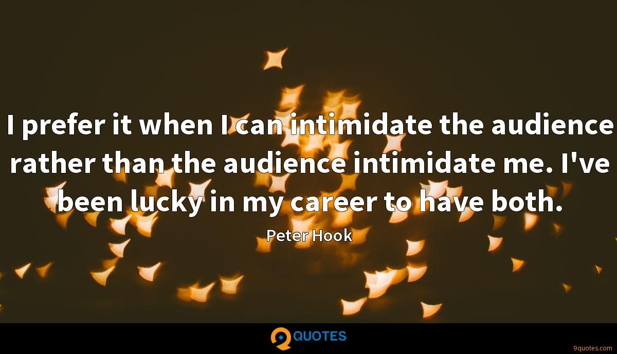 I prefer it when I can intimidate the audience rather than the audience intimidate me. I've been lucky in my career to have both.