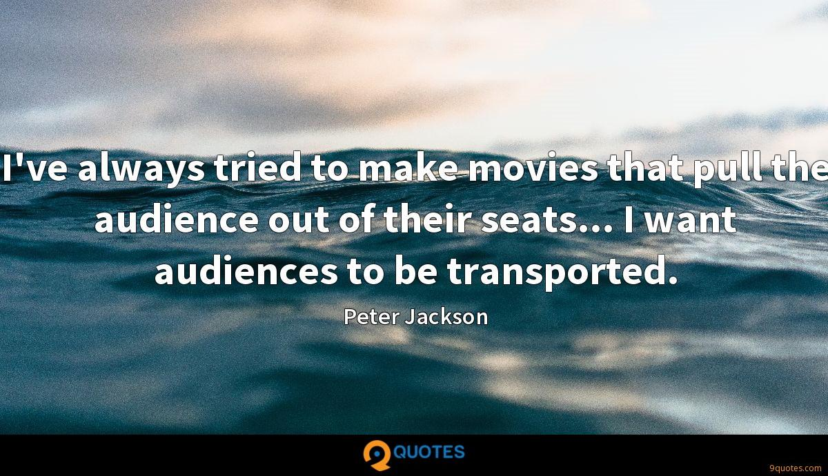 I've always tried to make movies that pull the audience out of their seats... I want audiences to be transported.