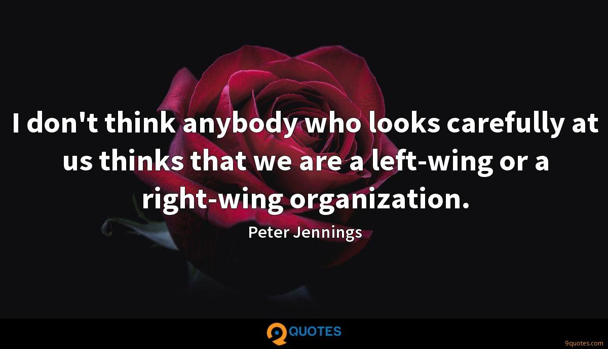 I don't think anybody who looks carefully at us thinks that we are a left-wing or a right-wing organization.
