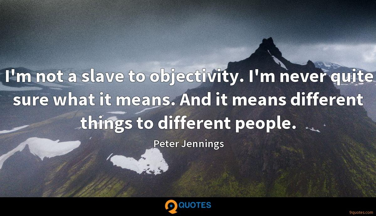 I'm not a slave to objectivity. I'm never quite sure what it means. And it means different things to different people.