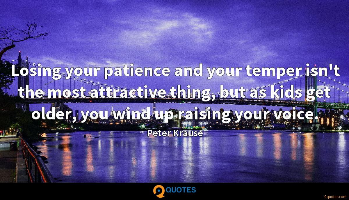 Losing your patience and your temper isn't the most attractive thing, but as kids get older, you wind up raising your voice.