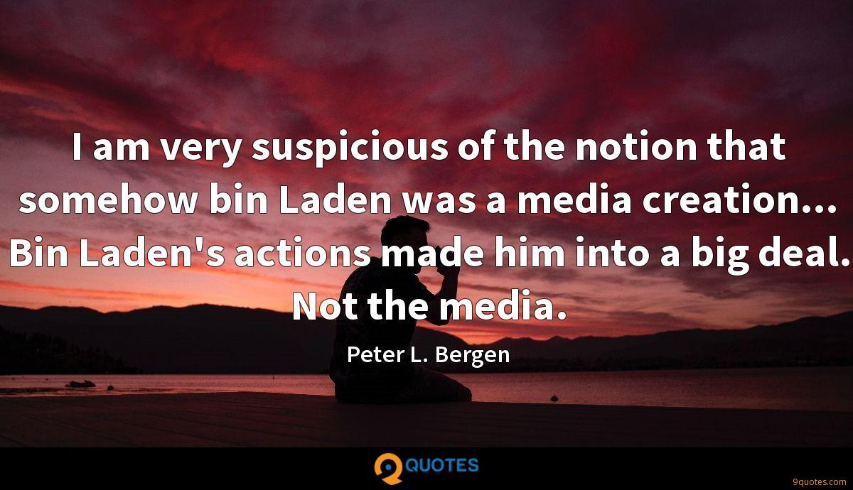 I am very suspicious of the notion that somehow bin Laden was a media creation... Bin Laden's actions made him into a big deal. Not the media.
