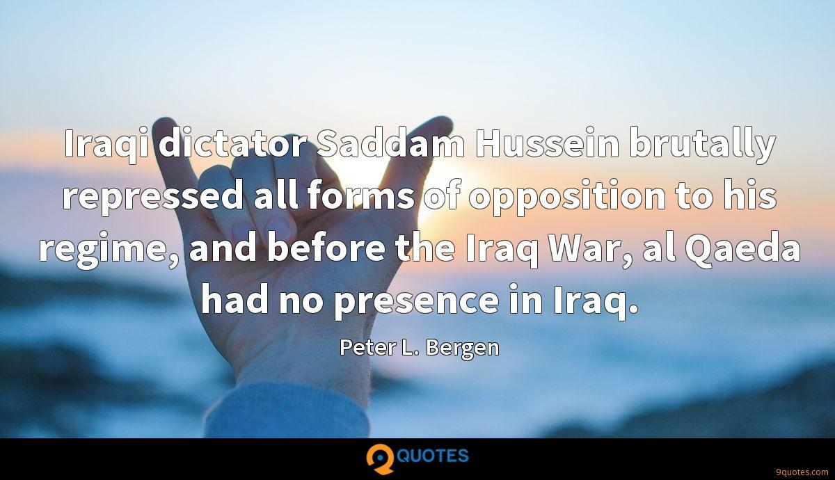 Iraqi dictator Saddam Hussein brutally repressed all forms of opposition to his regime, and before the Iraq War, al Qaeda had no presence in Iraq.