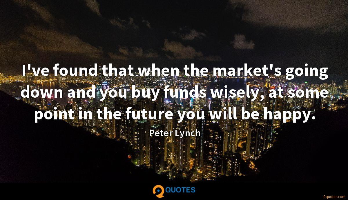 I've found that when the market's going down and you buy funds wisely, at some point in the future you will be happy.