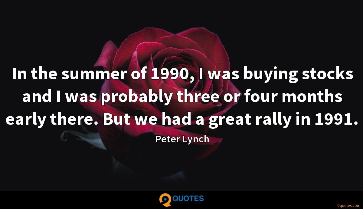 In the summer of 1990, I was buying stocks and I was probably three or four months early there. But we had a great rally in 1991.
