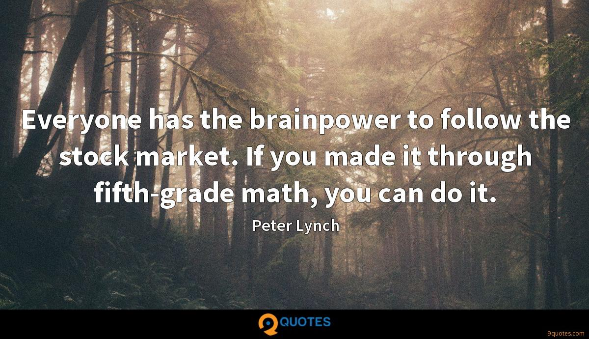 Everyone has the brainpower to follow the stock market. If you made it through fifth-grade math, you can do it.
