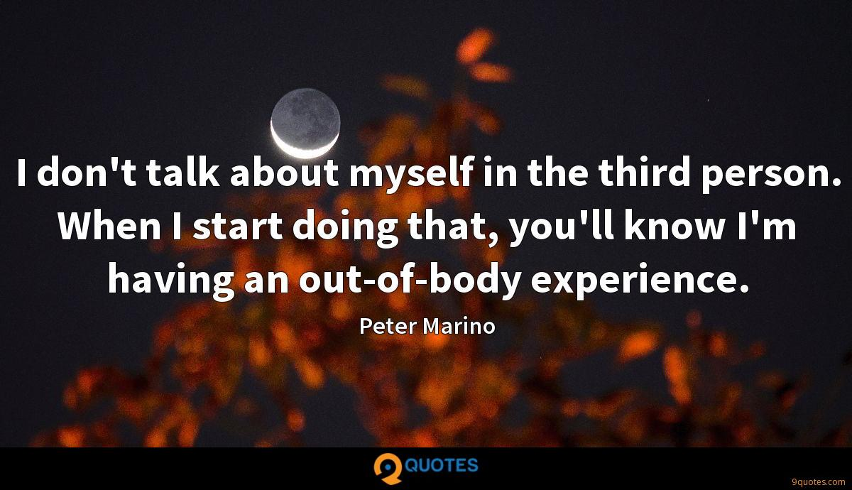 I don't talk about myself in the third person. When I start doing that, you'll know I'm having an out-of-body experience.