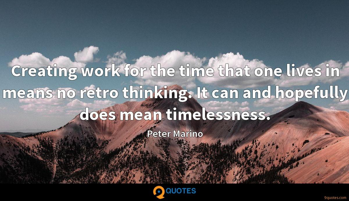 Creating work for the time that one lives in means no retro thinking. It can and hopefully does mean timelessness.