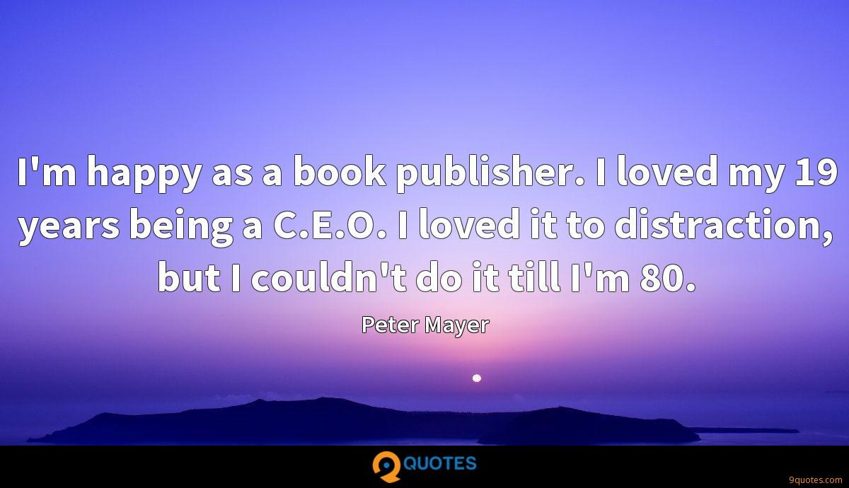 I'm happy as a book publisher. I loved my 19 years being a C.E.O. I loved it to distraction, but I couldn't do it till I'm 80.