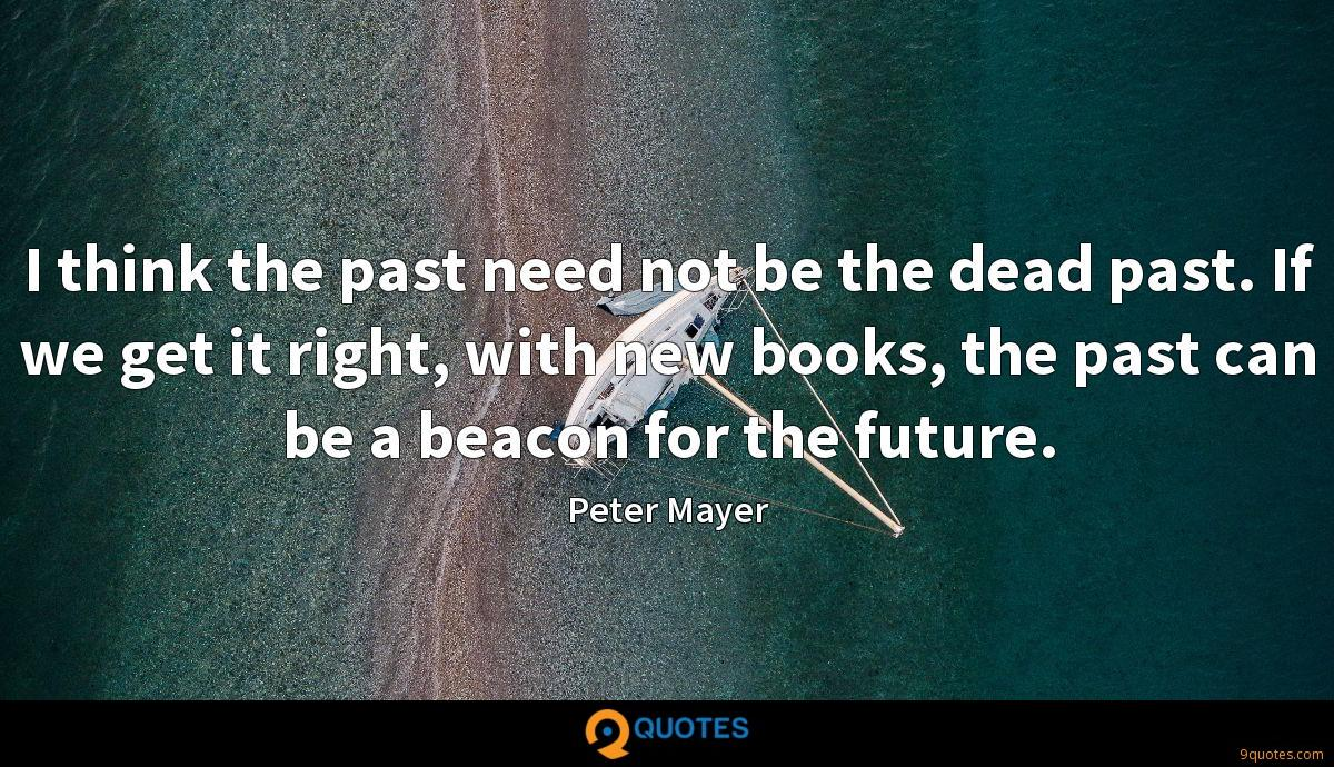 I think the past need not be the dead past. If we get it right, with new books, the past can be a beacon for the future.