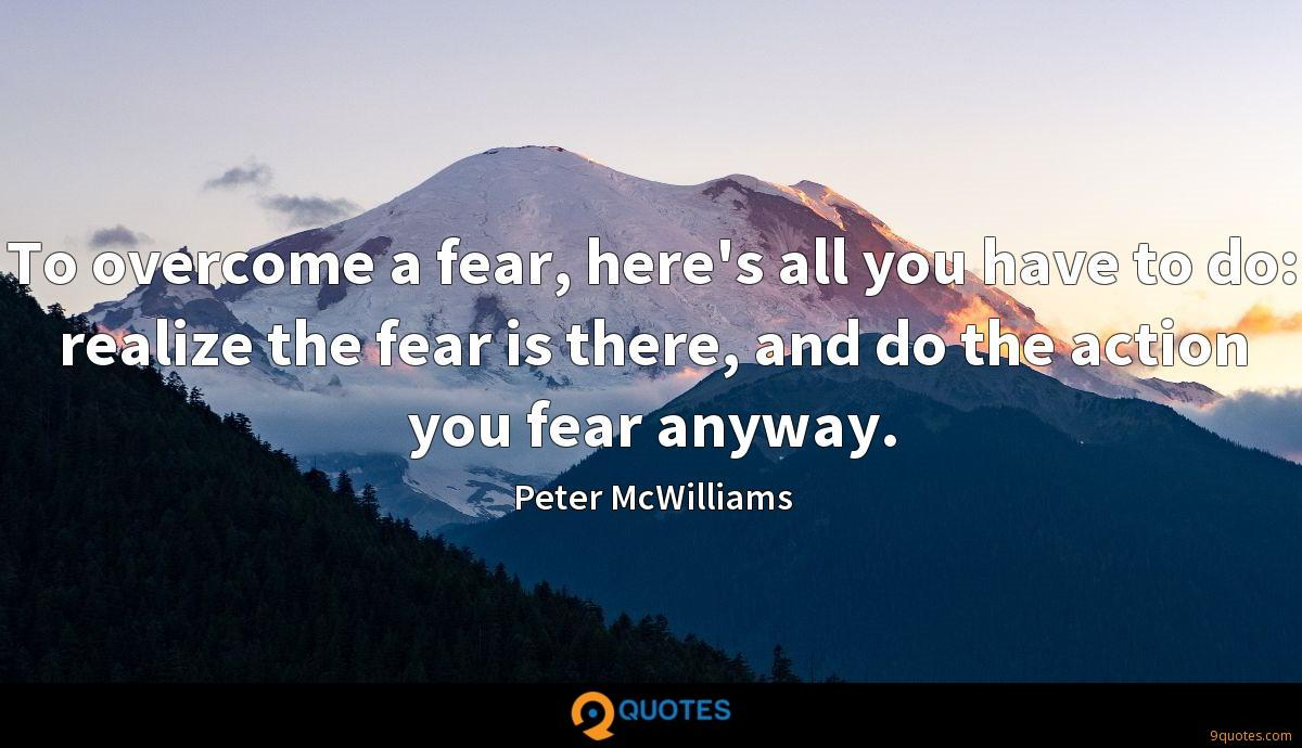 To overcome a fear, here's all you have to do: realize the fear is there, and do the action you fear anyway.