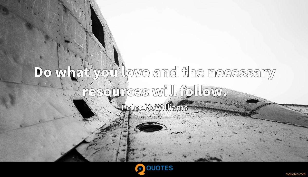 Do what you love and the necessary resources will follow.