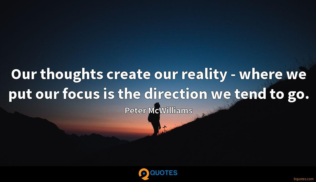 Our thoughts create our reality - where we put our focus is the direction we tend to go.
