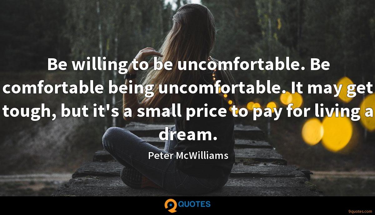 Be willing to be uncomfortable. Be comfortable being uncomfortable. It may get tough, but it's a small price to pay for living a dream.