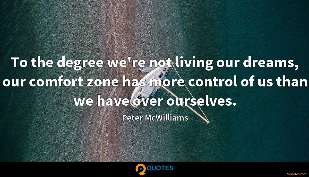 To the degree we're not living our dreams, our comfort zone has more control of us than we have over ourselves.