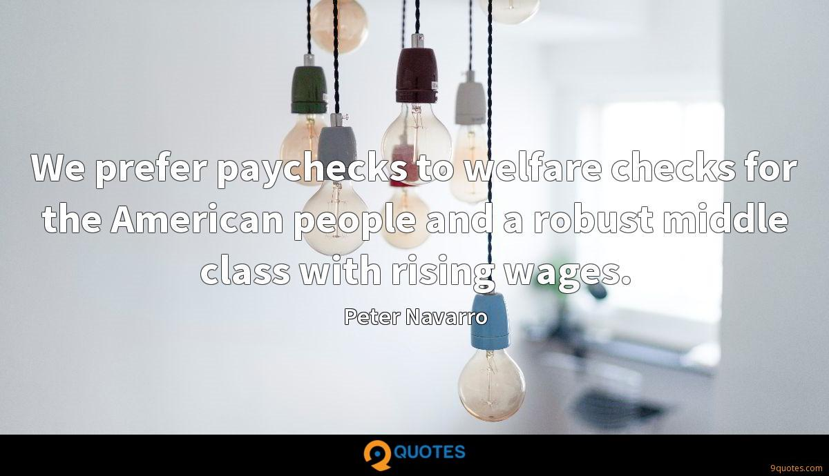 We prefer paychecks to welfare checks for the American people and a robust middle class with rising wages.