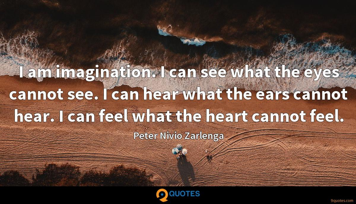 I am imagination. I can see what the eyes cannot see. I can hear what the ears cannot hear. I can feel what the heart cannot feel.