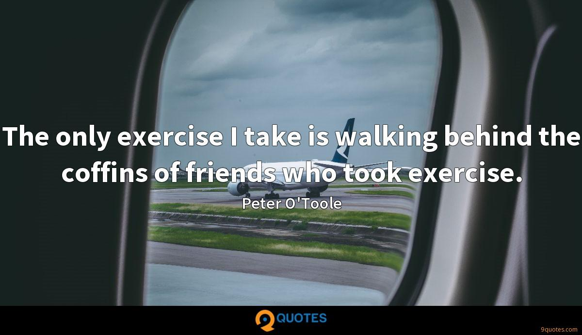 The only exercise I take is walking behind the coffins of friends who took exercise.