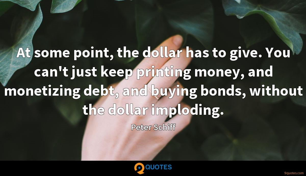 At some point, the dollar has to give. You can't just keep printing money, and monetizing debt, and buying bonds, without the dollar imploding.