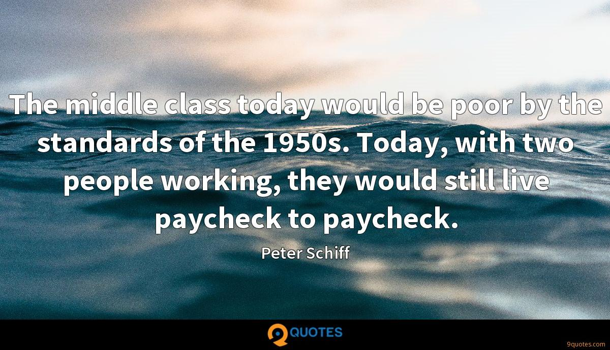 The middle class today would be poor by the standards of the 1950s. Today, with two people working, they would still live paycheck to paycheck.