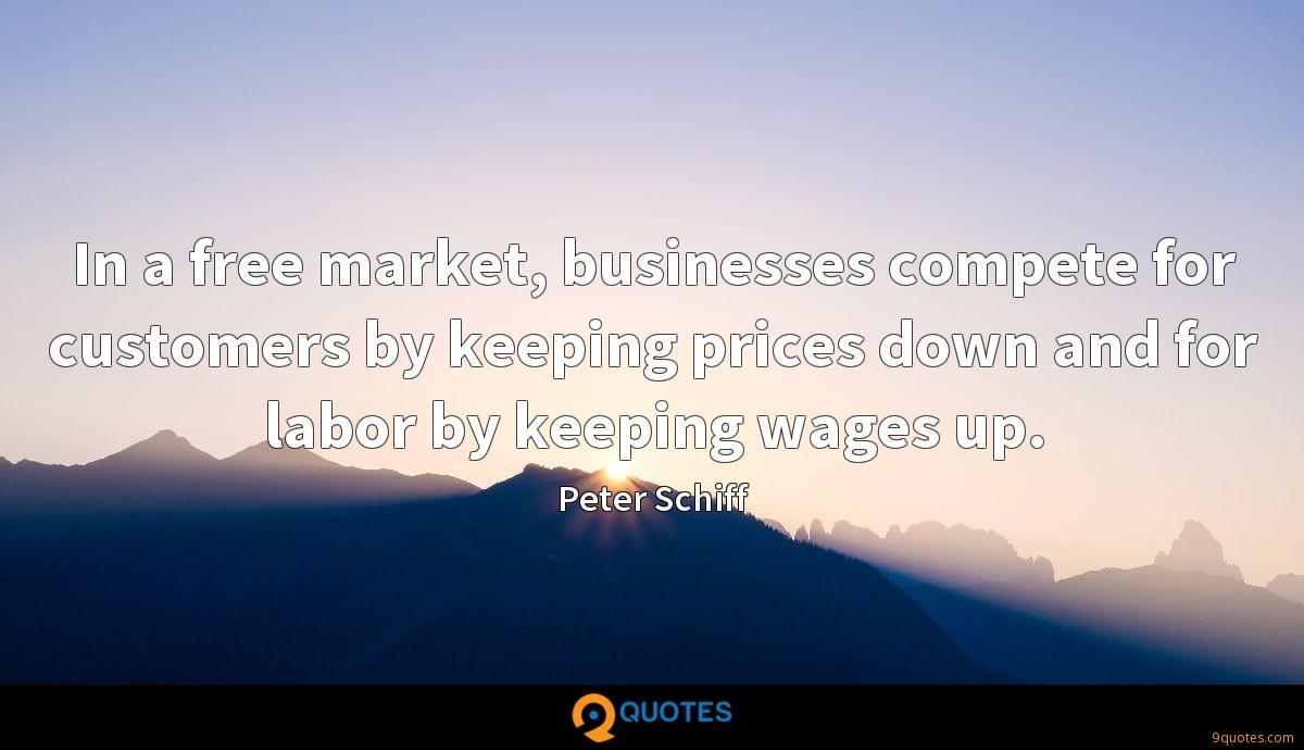 In a free market, businesses compete for customers by keeping prices down and for labor by keeping wages up.