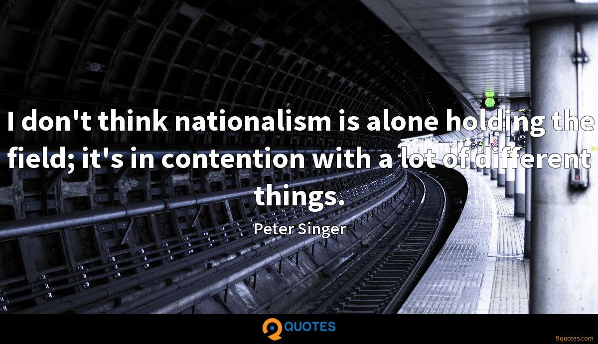 I don't think nationalism is alone holding the field; it's in contention with a lot of different things.