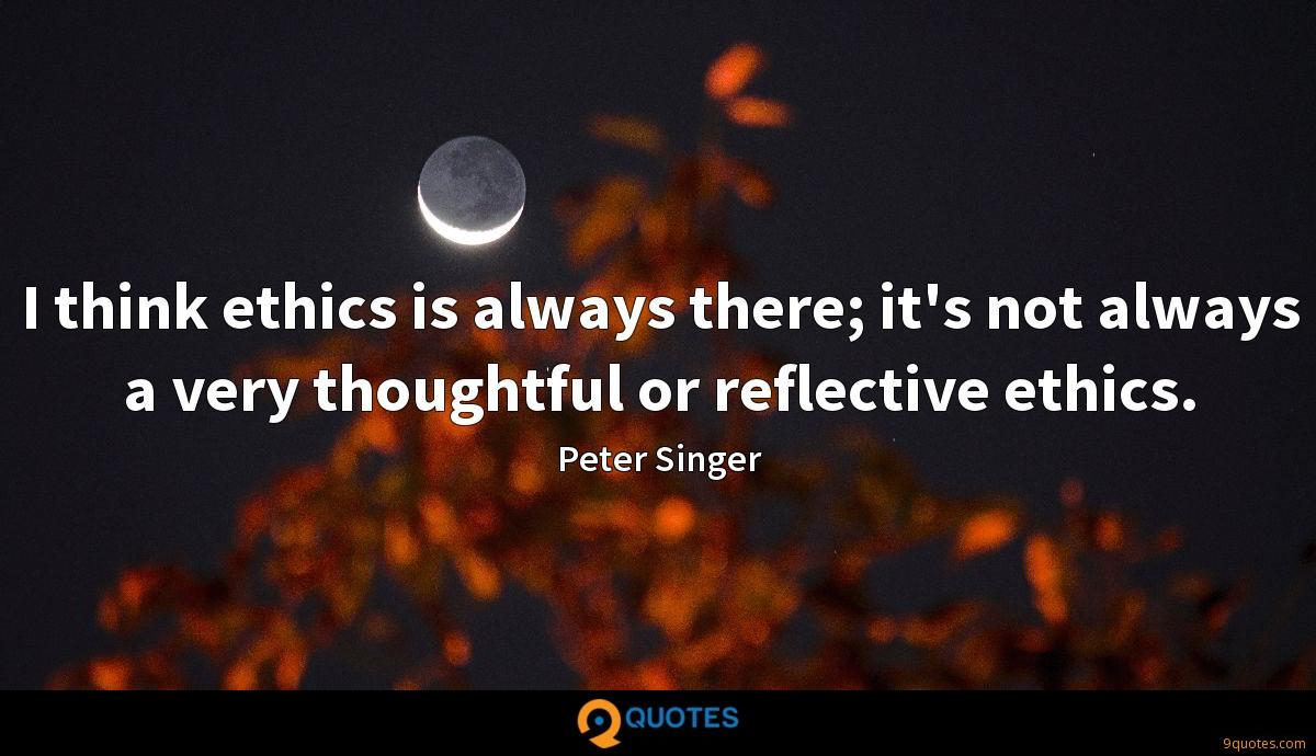 I think ethics is always there; it's not always a very thoughtful or reflective ethics.