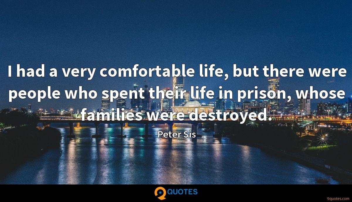I had a very comfortable life, but there were people who spent their life in prison, whose families were destroyed.