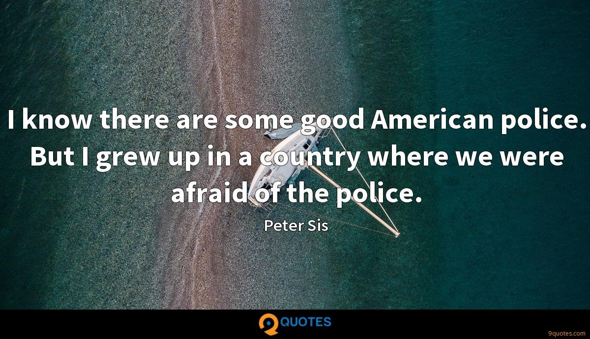 I know there are some good American police. But I grew up in a country where we were afraid of the police.