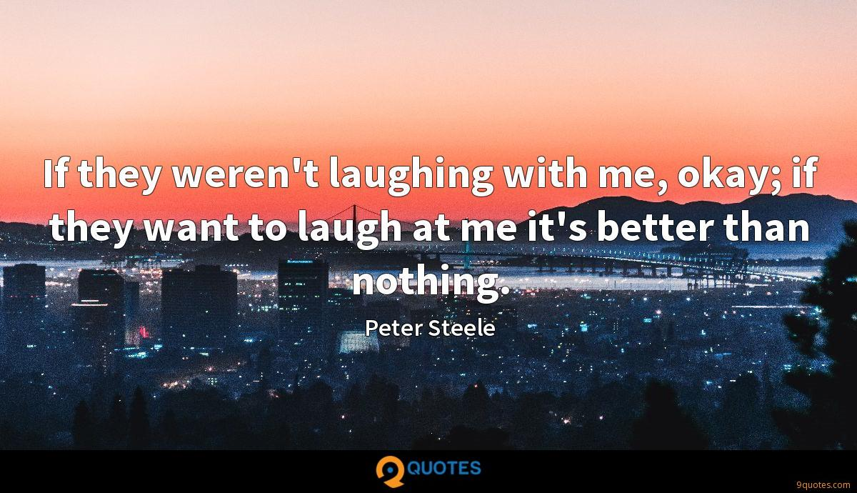 If they weren't laughing with me, okay; if they want to laugh at me it's better than nothing.