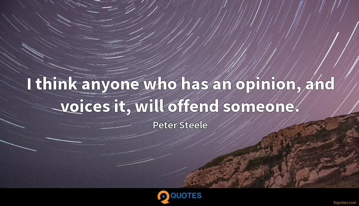 I think anyone who has an opinion, and voices it, will offend someone.