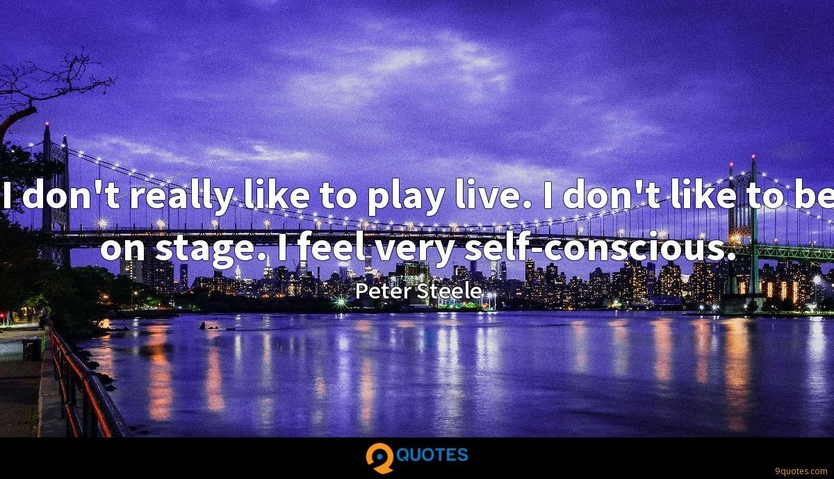 I don't really like to play live. I don't like to be on stage. I feel very self-conscious.