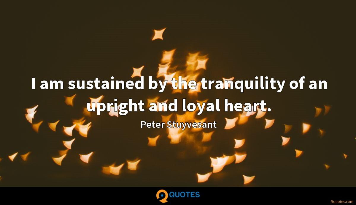I am sustained by the tranquility of an upright and loyal heart.