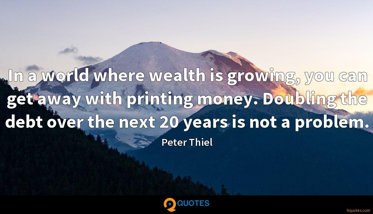 In a world where wealth is growing, you can get away with printing money. Doubling the debt over the next 20 years is not a problem.